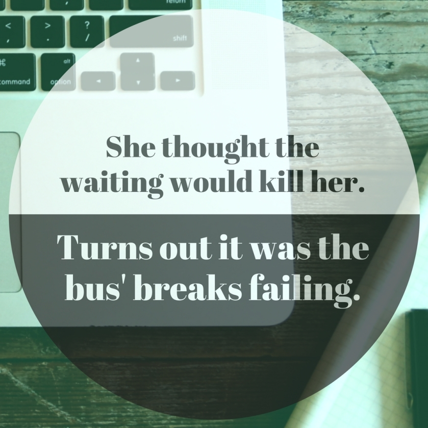 She thought the waiting would kill her. Turns out it was the bus' breaks failing.