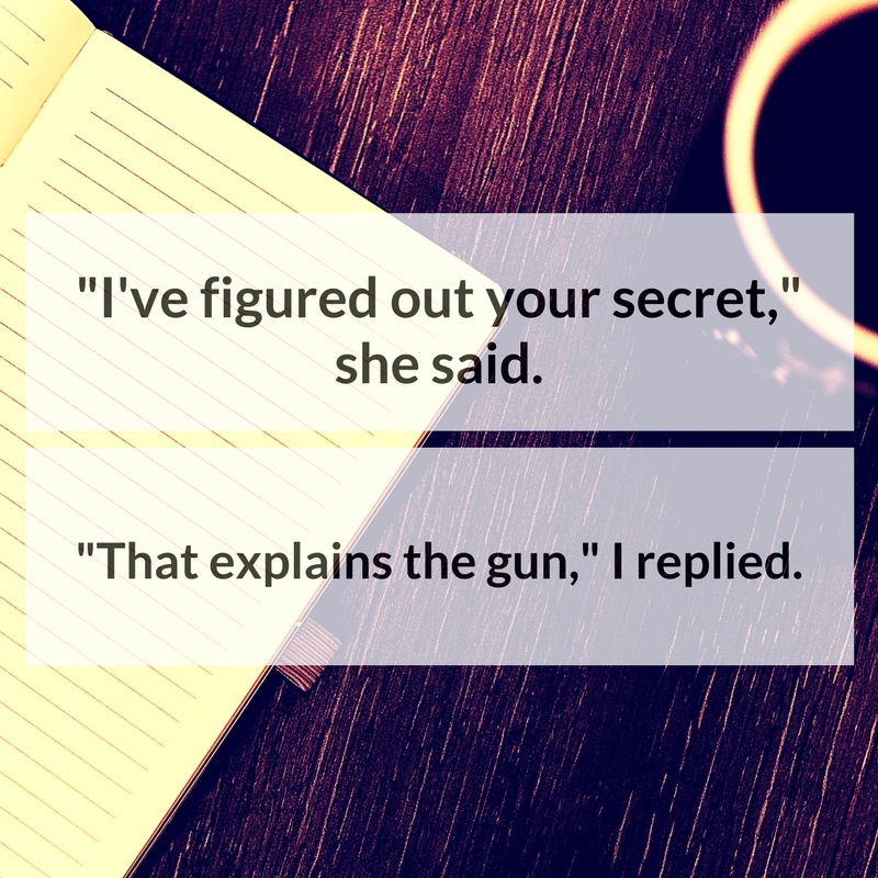"""I've figured out your secret,"" she said. ""That explains the gun,"" I replied."