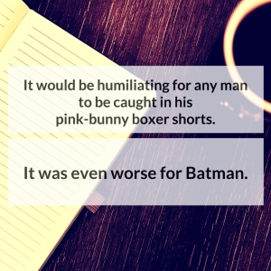 It would be humiliating for any man to be caught in his pink-bunny boxer shorts. It was even worse for Batman.