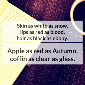 Skin as white as snow, lips as red as blood, hair as black as ebony. Apple as red as Autumn, coffin as clear as glass.